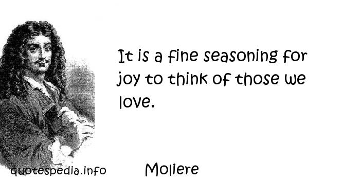 Moliere - It is a fine seasoning for joy to think of those we love.