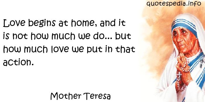 Mother Teresa - Love begins at home, and it is not how much we do... but how much love we put in that action.
