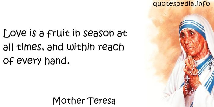 Mother Teresa - Love is a fruit in season at all times, and within reach of every hand.