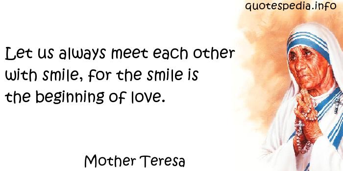 Mother Teresa - Let us always meet each other with smile, for the smile is the beginning of love.