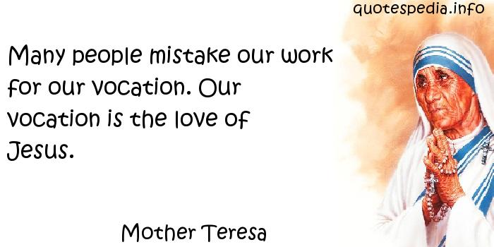 Mother Teresa - Many people mistake our work for our vocation. Our vocation is the love of Jesus.