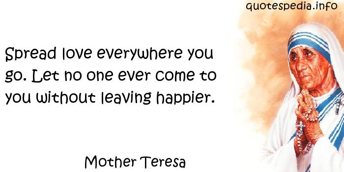 Mother Teresa - Spread love everywhere you go. Let no one ever come to you without leaving happier.