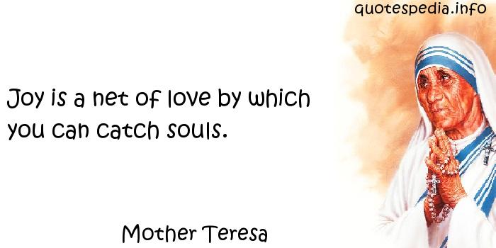 Mother Teresa - Joy is a net of love by which you can catch souls.