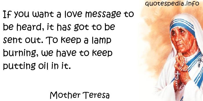 Mother Teresa - If you want a love message to be heard, it has got to be sent out. To keep a lamp burning, we have to keep putting oil in it.