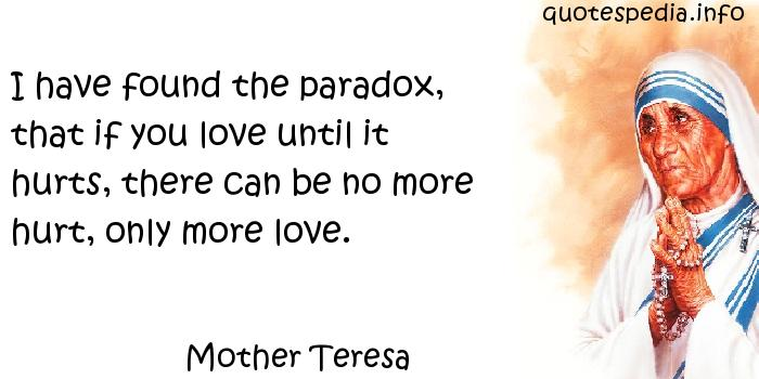 Mother Teresa - I have found the paradox, that if you love until it hurts, there can be no more hurt, only more love.