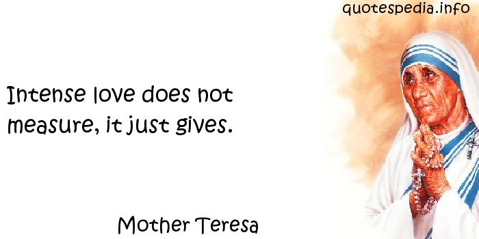 Mother Teresa - Intense love does not measure, it just gives.