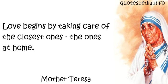 Mother Teresa - Love begins by taking care of the closest ones - the ones at home.
