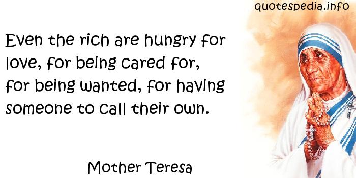 Mother Teresa - Even the rich are hungry for love, for being cared for, for being wanted, for having someone to call their own.