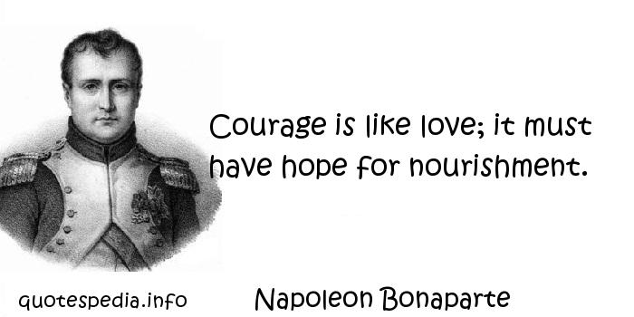 Napoleon Bonaparte - Courage is like love; it must have hope for nourishment.