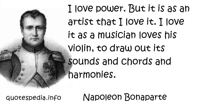 Napoleon Bonaparte - I love power. But it is as an artist that I love it. I love it as a musician loves his violin, to draw out its sounds and chords and harmonies.