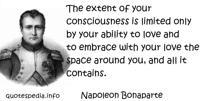 Napoleon Bonaparte - The extent of your consciousness is limited only by your ability to love and to embrace with your love the space around you, and all it contains.