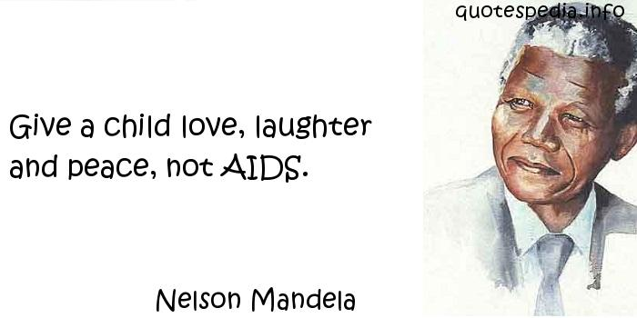 Nelson Mandela - Give a child love, laughter and peace, not AIDS.