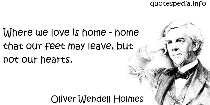 Oliver Wendell Holmes - Where we love is home - home that our feet may leave, but not our hearts.