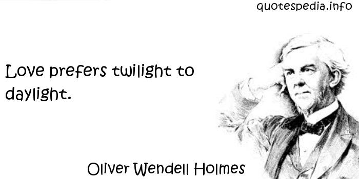 Oliver Wendell Holmes - Love prefers twilight to daylight.