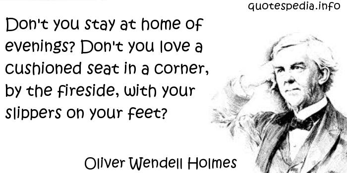 Oliver Wendell Holmes - Don't you stay at home of evenings? Don't you love a cushioned seat in a corner, by the fireside, with your slippers on your feet?