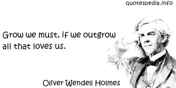 Oliver Wendell Holmes - Grow we must, if we outgrow all that loves us.