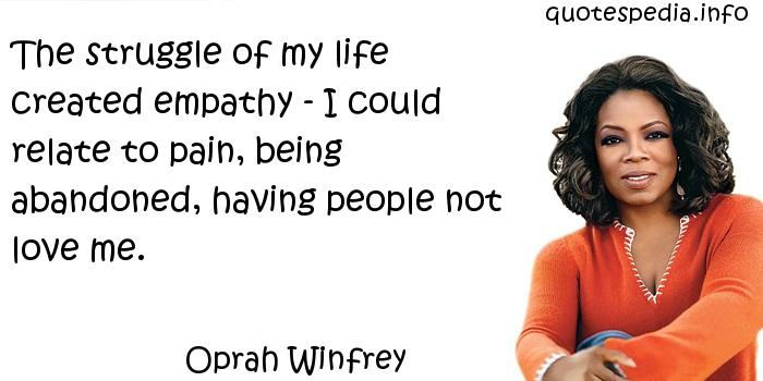 Oprah Winfrey - The struggle of my life created empathy - I could relate to pain, being abandoned, having people not love me.