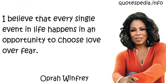 Oprah Winfrey - I believe that every single event in life happens in an opportunity to choose love over fear.