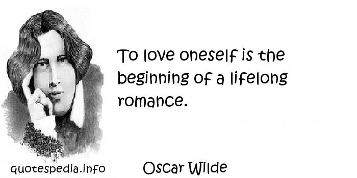 Oscar Wilde - To love oneself is the beginning of a lifelong romance.