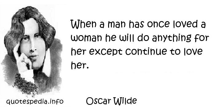 Oscar Wilde - When a man has once loved a woman he will do anything for her except continue to love her.