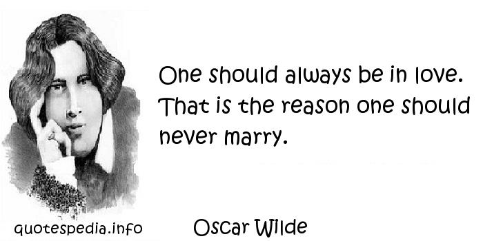 Oscar Wilde - One should always be in love. That is the reason one should never marry.