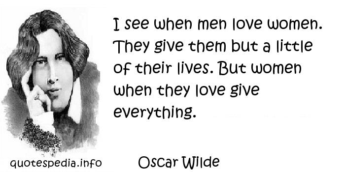 Oscar Wilde - I see when men love women. They give them but a little of their lives. But women when they love give everything.