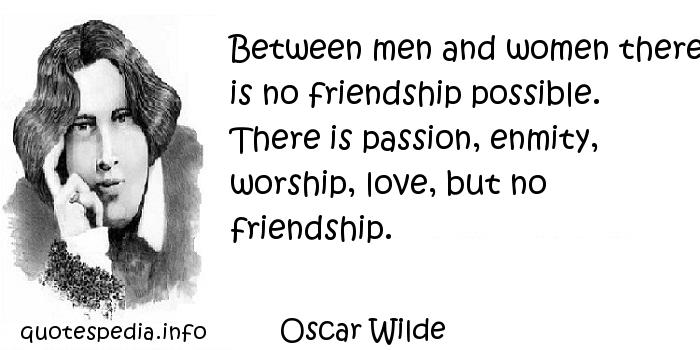 Oscar Wilde - Between men and women there is no friendship possible. There is passion, enmity, worship, love, but no friendship.