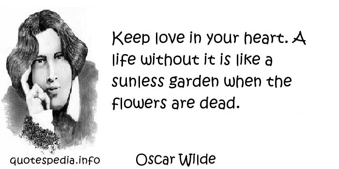 Oscar Wilde - Keep love in your heart. A life without it is like a sunless garden when the flowers are dead.
