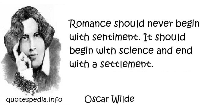 Oscar Wilde - Romance should never begin with sentiment. It should begin with science and end with a settlement.