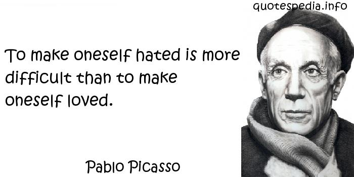 Pablo Picasso - To make oneself hated is more difficult than to make oneself loved.