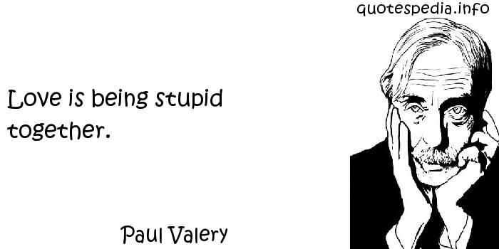 Paul Valery - Love is being stupid together.