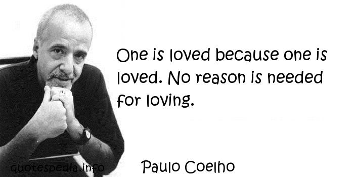 Paulo Coelho - One is loved because one is loved. No reason is needed for loving.