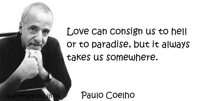 Paulo Coelho - Love can consign us to hell or to paradise, but it always takes us somewhere.
