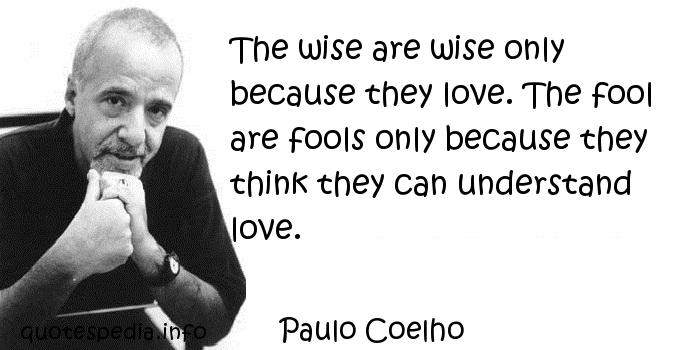 Paulo Coelho - The wise are wise only because they love. The fool are fools only because they think they can understand love.
