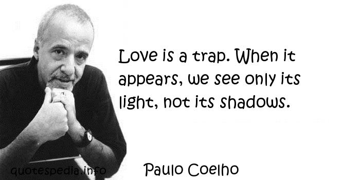 Paulo Coelho - Love is a trap. When it appears, we see only its light, not its shadows.
