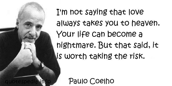 Paulo Coelho - I'm not saying that love always takes you to heaven. Your life can become a nightmare. But that said, it is worth taking the risk.