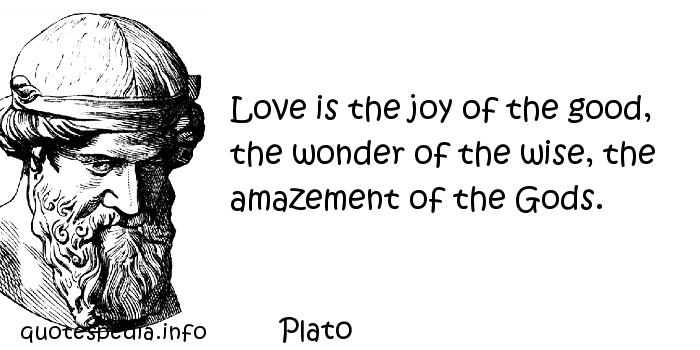 Plato - Love is the joy of the good, the wonder of the wise, the amazement of the Gods.