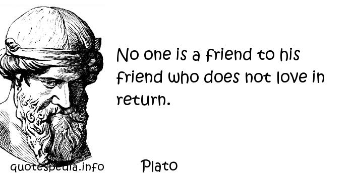 Plato - No one is a friend to his friend who does not love in return.