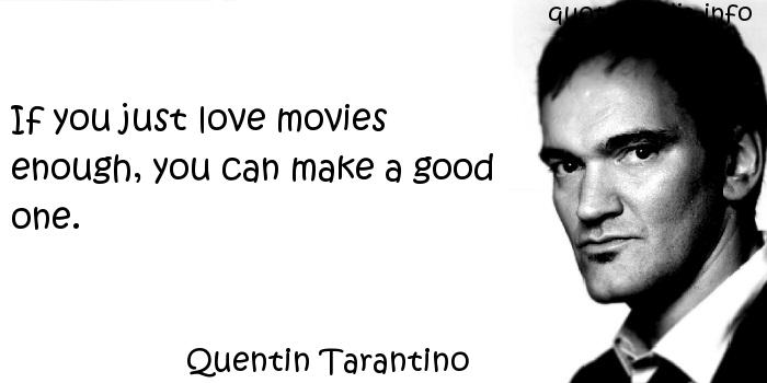 Quentin Tarantino - If you just love movies enough, you can make a good one.