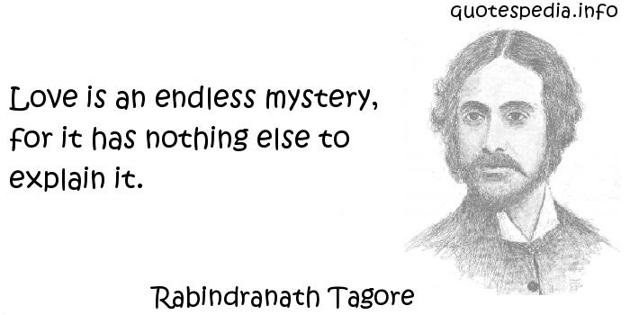 Rabindranath Tagore - Love is an endless mystery, for it has nothing else to explain it.