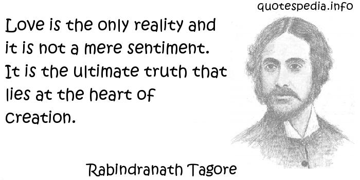 Rabindranath Tagore - Love is the only reality and it is not a mere sentiment. It is the ultimate truth that lies at the heart of creation.