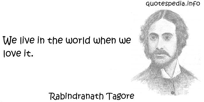Rabindranath Tagore - We live in the world when we love it.
