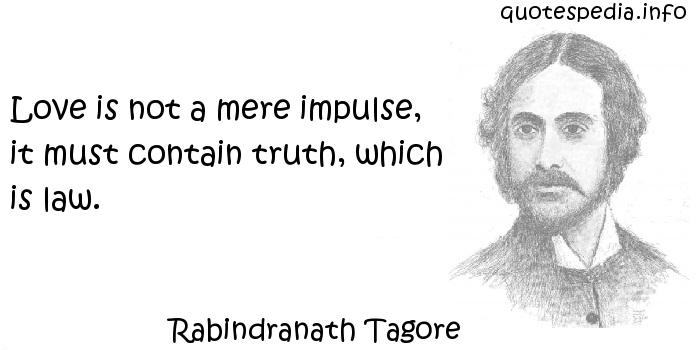 Rabindranath Tagore - Love is not a mere impulse, it must contain truth, which is law.