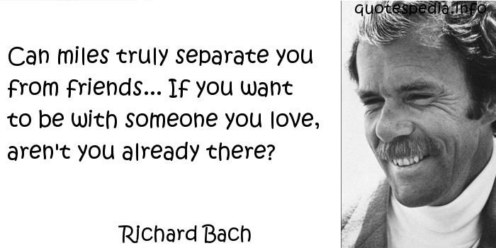 Richard Bach - Can miles truly separate you from friends... If you want to be with someone you love, aren't you already there?