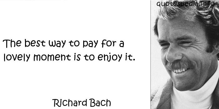 Richard Bach - The best way to pay for a lovely moment is to enjoy it.