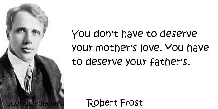 Robert Frost - You don't have to deserve your mother's love. You have to deserve your father's.