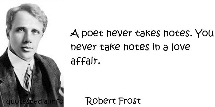 Robert Frost - A poet never takes notes. You never take notes in a love affair.