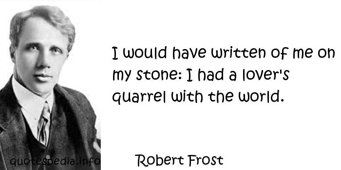 Robert Frost - I would have written of me on my stone: I had a lover's quarrel with the world.