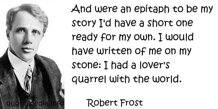 Robert Frost - And were an epitaph to be my story I'd have a short one ready for my own. I would have written of me on my stone: I had a lover's quarrel with the world.