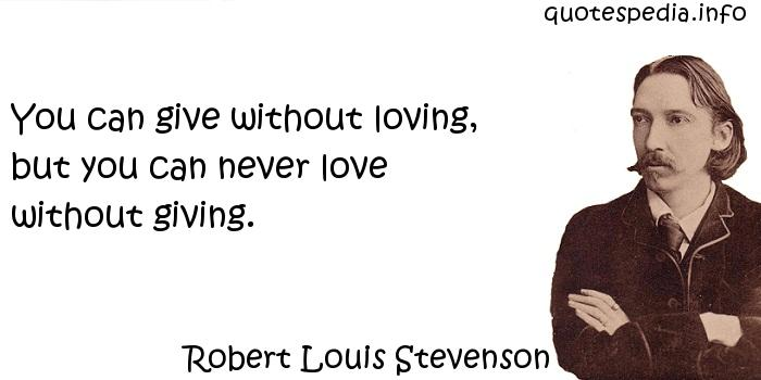 Robert Louis Stevenson - You can give without loving, but you can never love without giving.